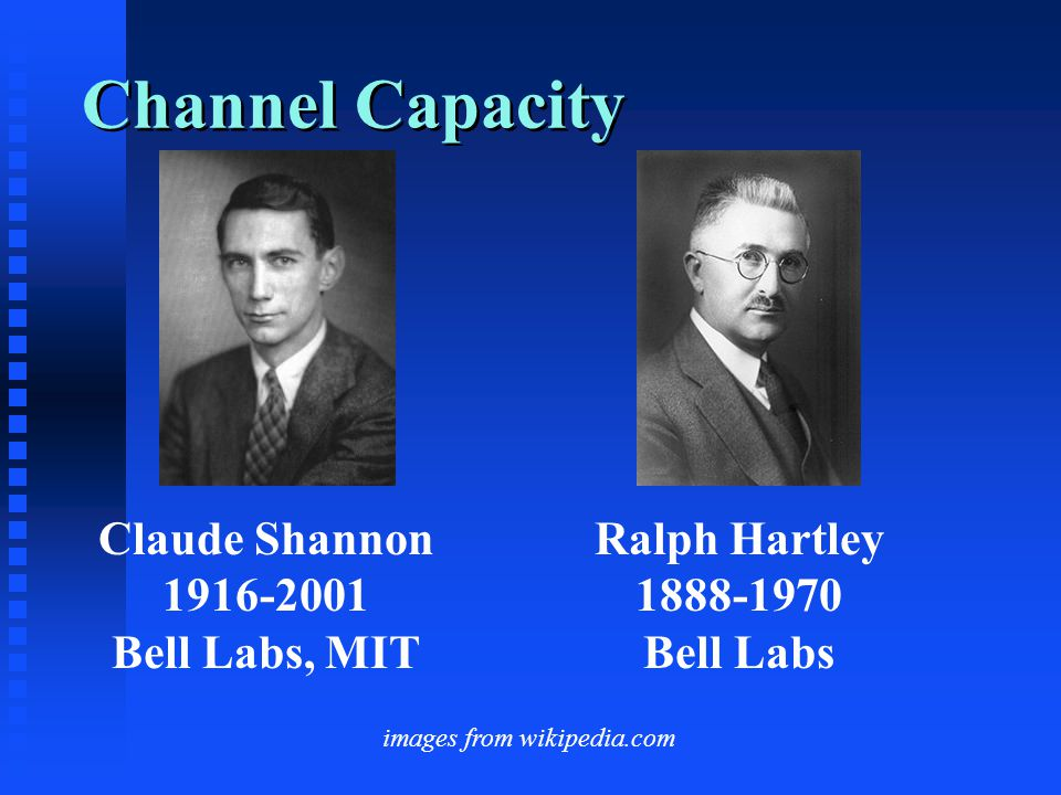 Channel Capacity Claude Shannon 1916-2001 Bell Labs, MIT Ralph Hartley 1888-1970 Bell Labs images from wikipedia.com