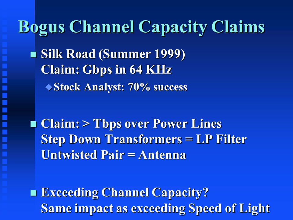 Bogus Channel Capacity Claims n Silk Road (Summer 1999) Claim: Gbps in 64 KHz u Stock Analyst: 70% success n Claim: > Tbps over Power Lines Step Down Transformers = LP Filter Untwisted Pair = Antenna n Exceeding Channel Capacity.