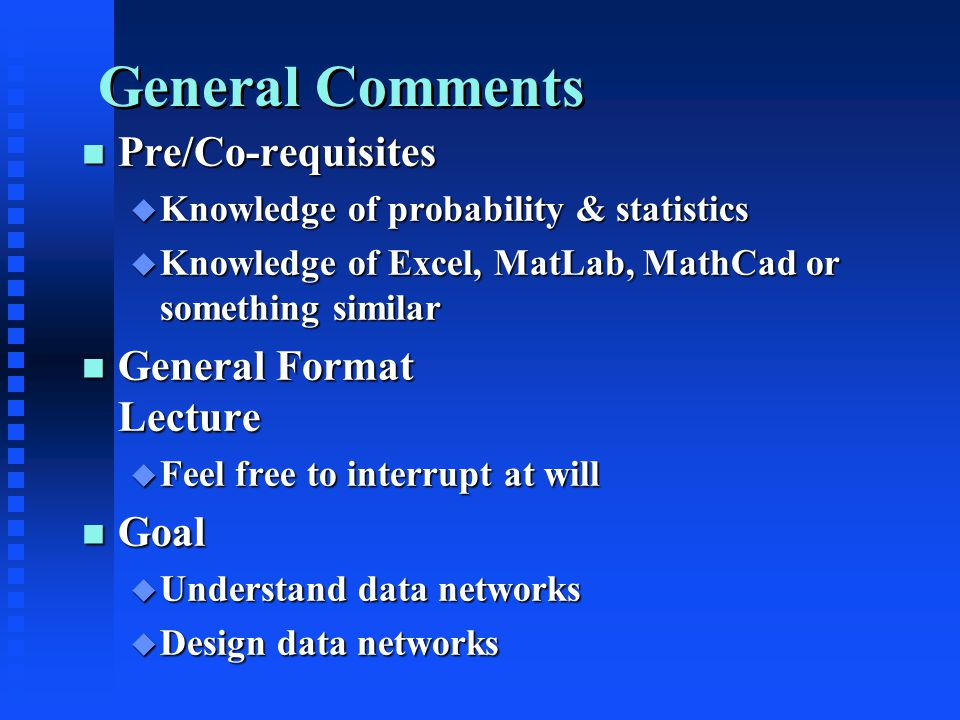 General Comments n Pre/Co-requisites u Knowledge of probability & statistics u Knowledge of Excel, MatLab, MathCad or something similar n General Format Lecture u Feel free to interrupt at will n Goal u Understand data networks u Design data networks