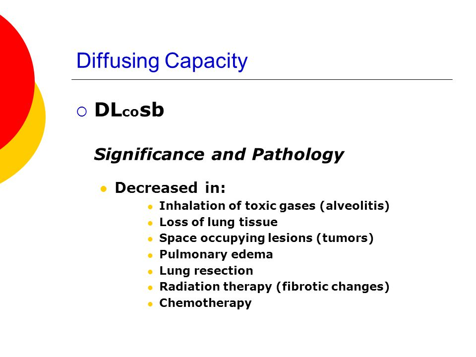 Diffusing Capacity DL co sb Significance and Pathology Decreased in: Inhalation of toxic gases (alveolitis) Loss of lung tissue Space occupying lesion