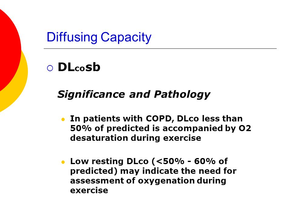Diffusing Capacity DL co sb Significance and Pathology In patients with COPD, DLco less than 50% of predicted is accompanied by O2 desaturation during