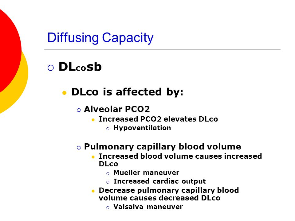 Diffusing Capacity DL co sb DLco is affected by: Alveolar PCO2 Increased PCO2 elevates DLco Hypoventilation Pulmonary capillary blood volume Increased