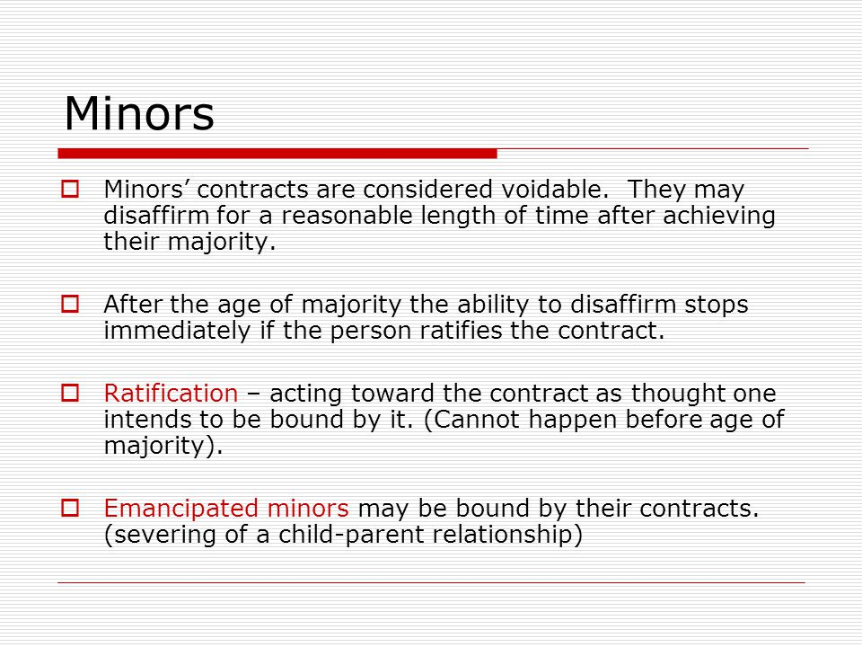 Minors Minors contracts are considered voidable. They may disaffirm for a reasonable length of time after achieving their majority. After the age of m