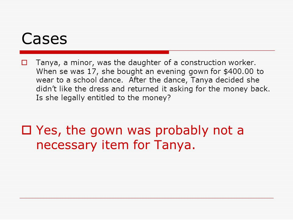 Cases Tanya, a minor, was the daughter of a construction worker. When se was 17, she bought an evening gown for $400.00 to wear to a school dance. Aft