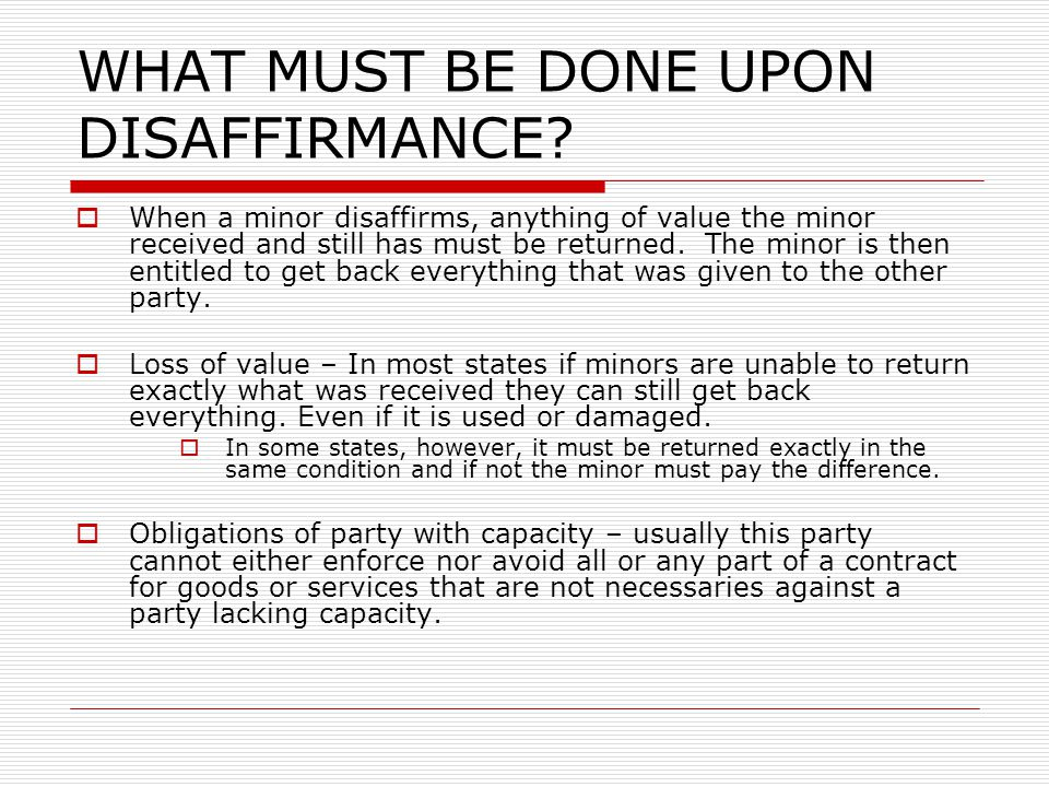 WHAT MUST BE DONE UPON DISAFFIRMANCE? When a minor disaffirms, anything of value the minor received and still has must be returned. The minor is then