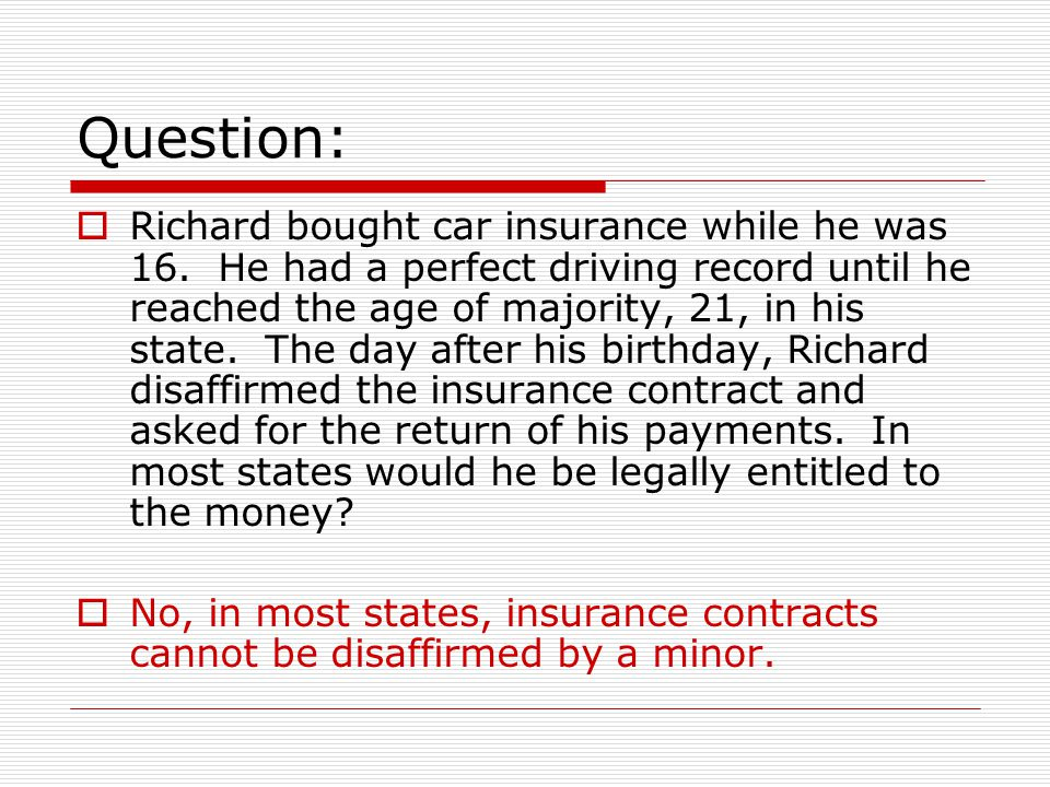 Question: Richard bought car insurance while he was 16. He had a perfect driving record until he reached the age of majority, 21, in his state. The da