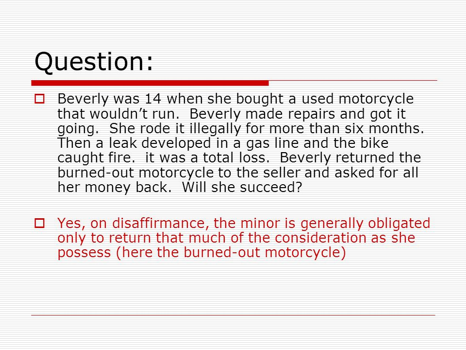 Question: Beverly was 14 when she bought a used motorcycle that wouldnt run. Beverly made repairs and got it going. She rode it illegally for more tha