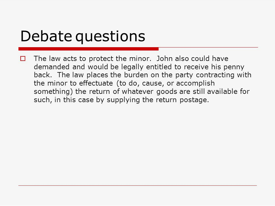 Debatequestions The law acts to protect the minor. John also could have demanded and would be legally entitled to receive his penny back. The law plac