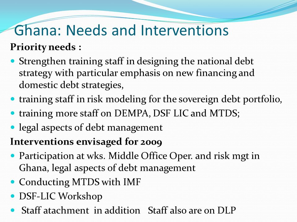 Ghana: Needs and Interventions Priority needs : Strengthen training staff in designing the national debt strategy with particular emphasis on new financing and domestic debt strategies, training staff in risk modeling for the sovereign debt portfolio, training more staff on DEMPA, DSF LIC and MTDS; legal aspects of debt management Interventions envisaged for 2009 Participation at wks.
