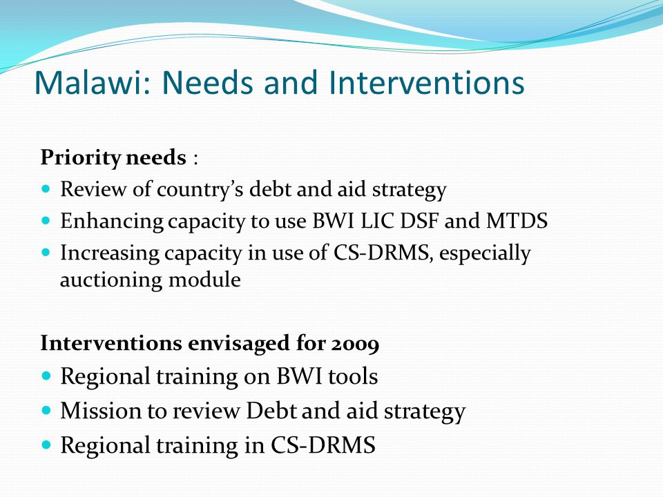 Malawi: Needs and Interventions Priority needs : Review of countrys debt and aid strategy Enhancing capacity to use BWI LIC DSF and MTDS Increasing ca