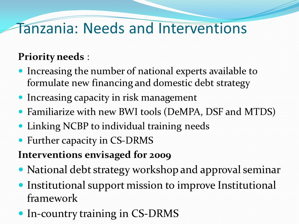 Tanzania: Needs and Interventions Priority needs : Increasing the number of national experts available to formulate new financing and domestic debt st