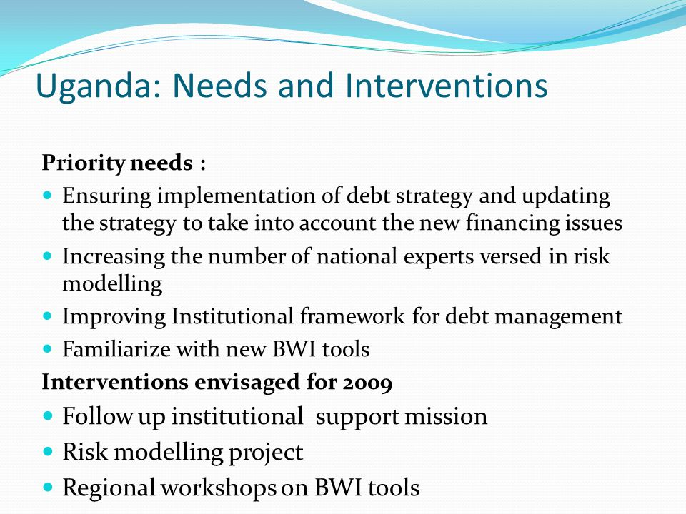 Uganda: Needs and Interventions Priority needs : Ensuring implementation of debt strategy and updating the strategy to take into account the new financing issues Increasing the number of national experts versed in risk modelling Improving Institutional framework for debt management Familiarize with new BWI tools Interventions envisaged for 2009 Follow up institutional support mission Risk modelling project Regional workshops on BWI tools