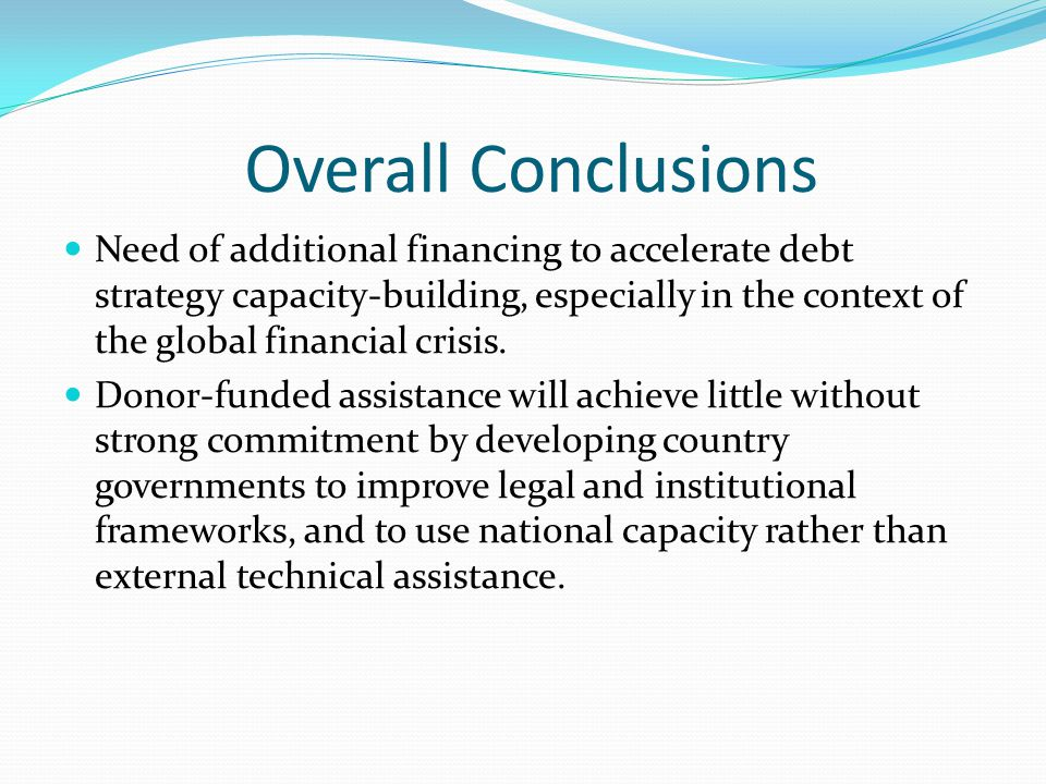Overall Conclusions Need of additional financing to accelerate debt strategy capacity-building, especially in the context of the global financial crisis.
