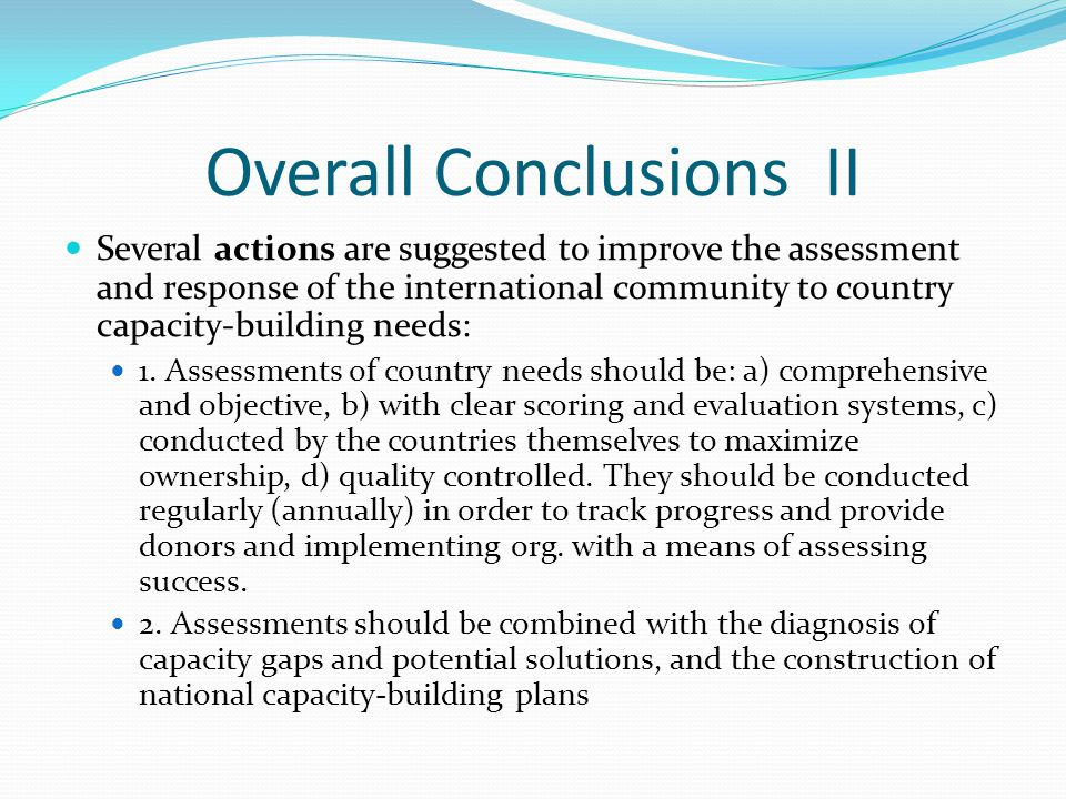 Overall Conclusions II Several actions are suggested to improve the assessment and response of the international community to country capacity-buildin