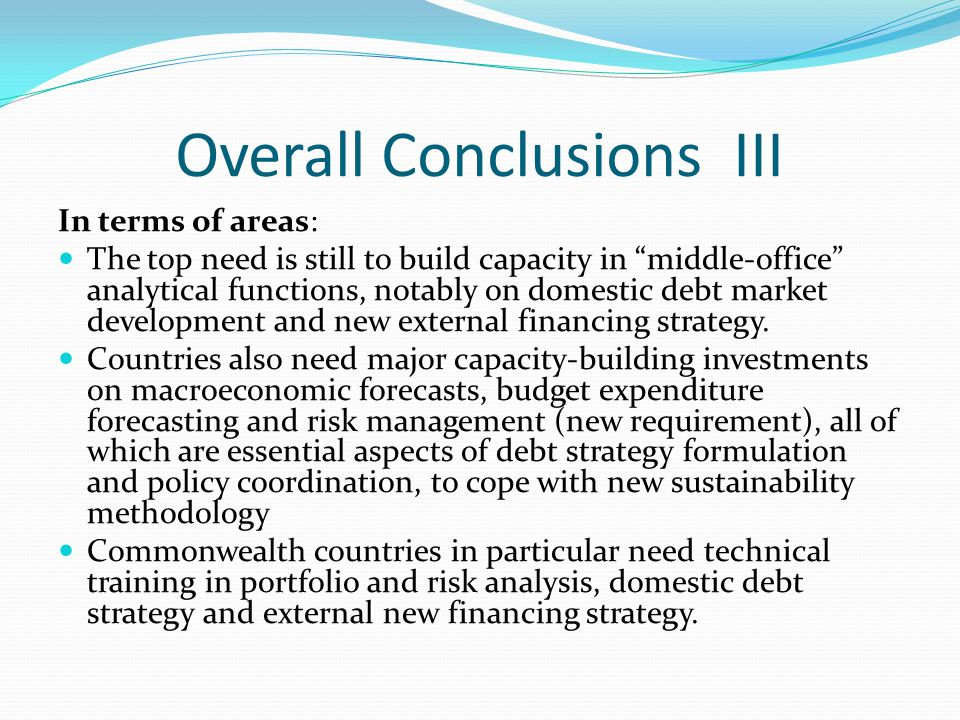 Overall Conclusions III In terms of areas: The top need is still to build capacity in middle-office analytical functions, notably on domestic debt mar