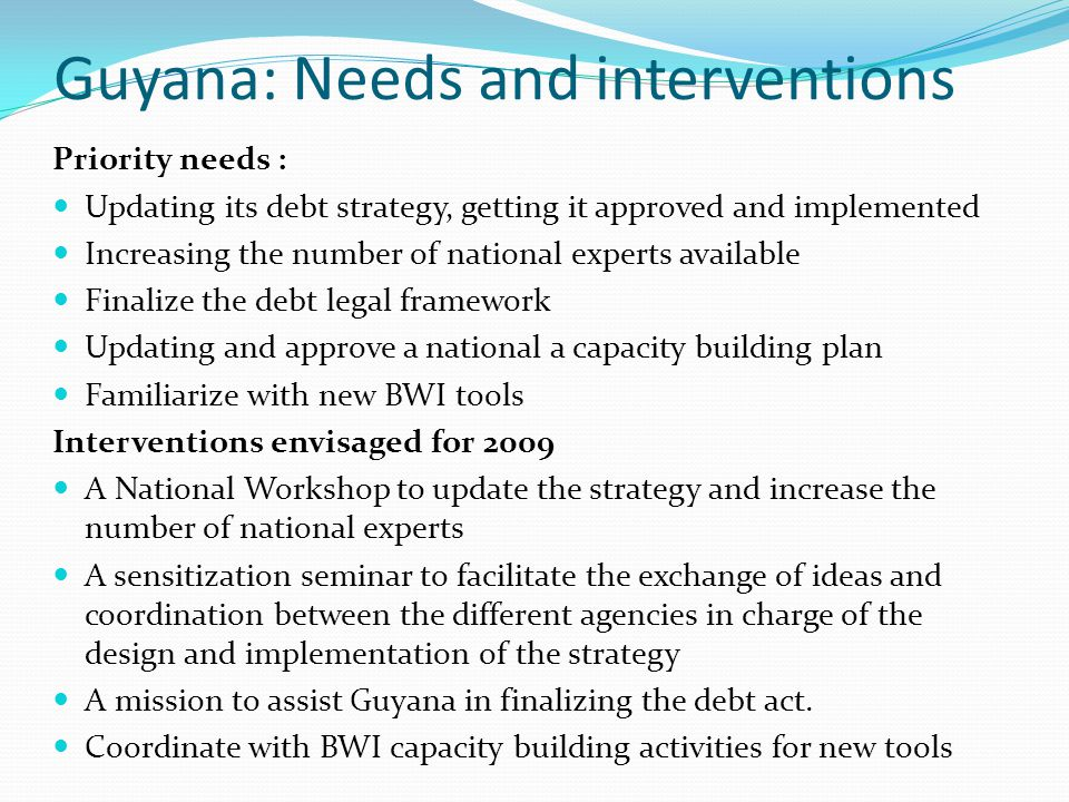 Guyana: Needs and interventions Priority needs : Updating its debt strategy, getting it approved and implemented Increasing the number of national experts available Finalize the debt legal framework Updating and approve a national a capacity building plan Familiarize with new BWI tools Interventions envisaged for 2009 A National Workshop to update the strategy and increase the number of national experts A sensitization seminar to facilitate the exchange of ideas and coordination between the different agencies in charge of the design and implementation of the strategy A mission to assist Guyana in finalizing the debt act.