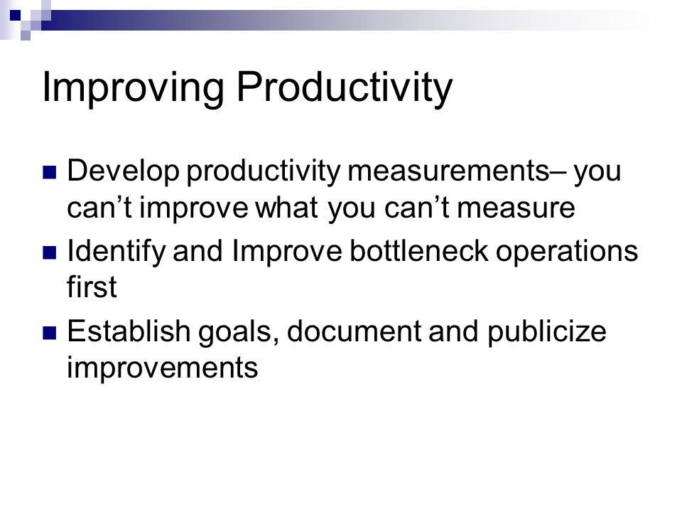 Improving Productivity Develop productivity measurements– you cant improve what you cant measure Identify and Improve bottleneck operations first Establish goals, document and publicize improvements