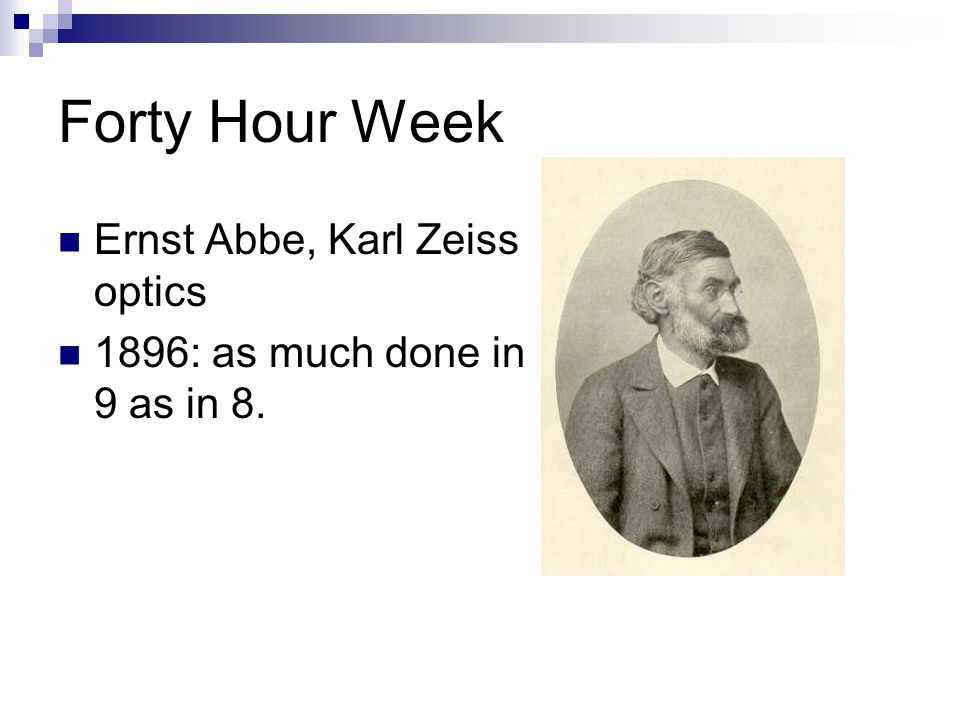Forty Hour Week Ernst Abbe, Karl Zeiss optics 1896: as much done in 9 as in 8.