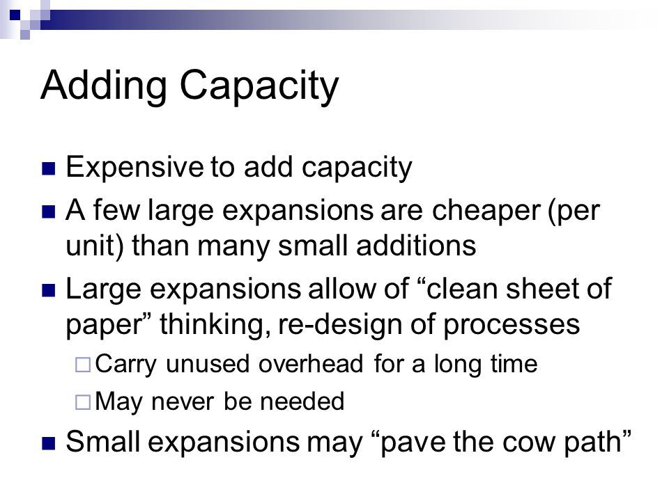 Adding Capacity Expensive to add capacity A few large expansions are cheaper (per unit) than many small additions Large expansions allow of clean sheet of paper thinking, re-design of processes Carry unused overhead for a long time May never be needed Small expansions may pave the cow path