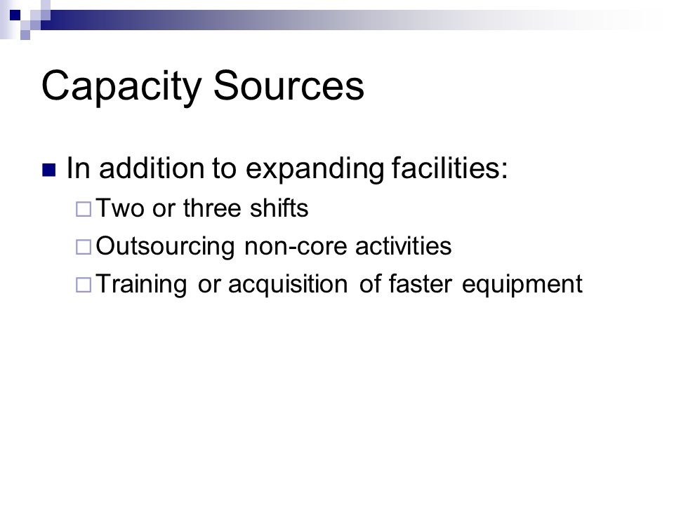 Capacity Sources In addition to expanding facilities: Two or three shifts Outsourcing non-core activities Training or acquisition of faster equipment