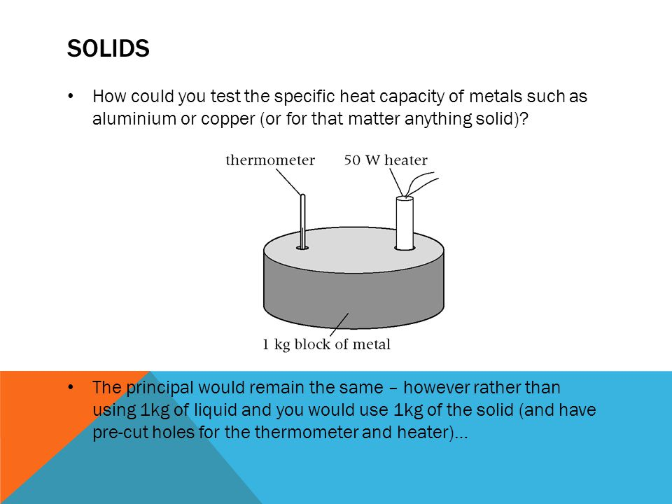 SOLIDS How could you test the specific heat capacity of metals such as aluminium or copper (or for that matter anything solid).
