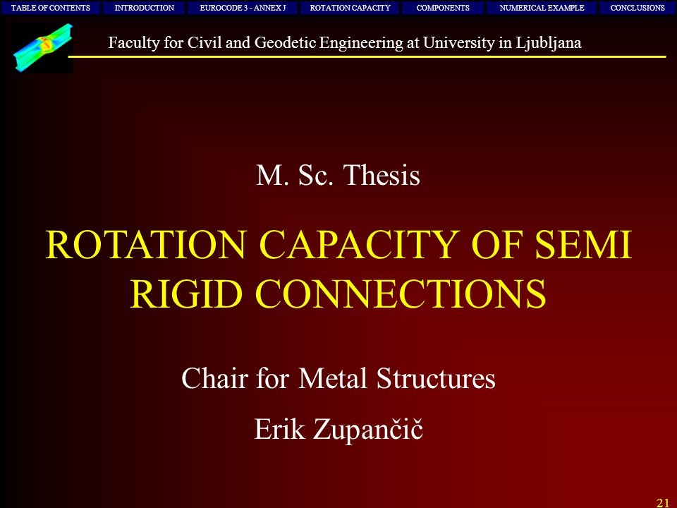 21 Chair for Metal Structures M. Sc. Thesis Erik Zupančič TABLE OF CONTENTSINTRODUCTIONEUROCODE 3 - ANNEX JROTATION CAPACITYCOMPONENTSNUMERICAL EXAMPL