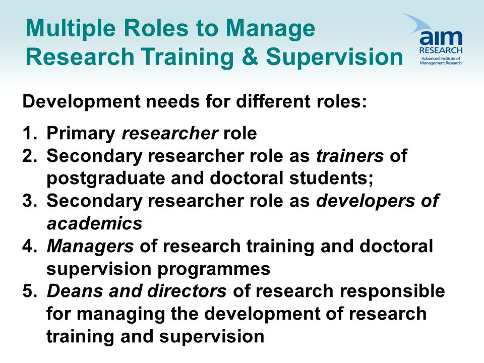 Multiple Roles to Manage Research Training & Supervision Development needs for different roles: 1.Primary researcher role 2.Secondary researcher role as trainers of postgraduate and doctoral students; 3.Secondary researcher role as developers of academics 4.Managers of research training and doctoral supervision programmes 5.Deans and directors of research responsible for managing the development of research training and supervision