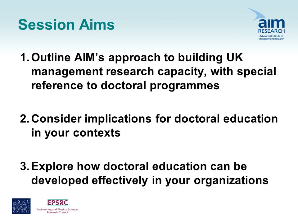 Session Aims 1.Outline AIMs approach to building UK management research capacity, with special reference to doctoral programmes 2.Consider implications for doctoral education in your contexts 3.Explore how doctoral education can be developed effectively in your organizations