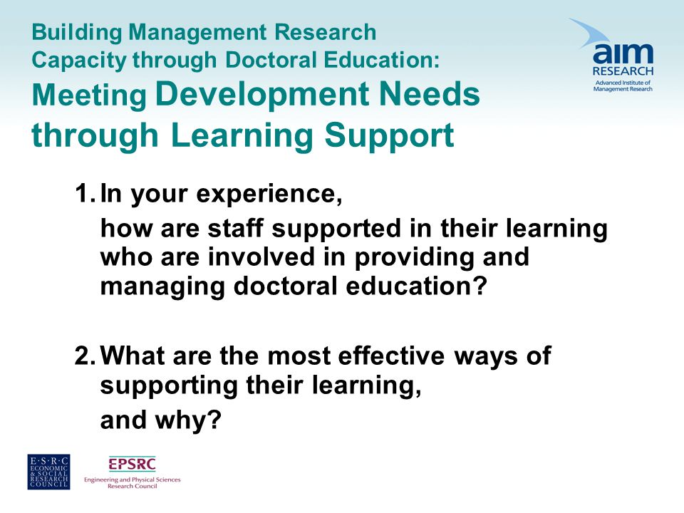 Building Management Research Capacity through Doctoral Education: Meeting Development Needs through Learning Support 1.In your experience, how are staff supported in their learning who are involved in providing and managing doctoral education.