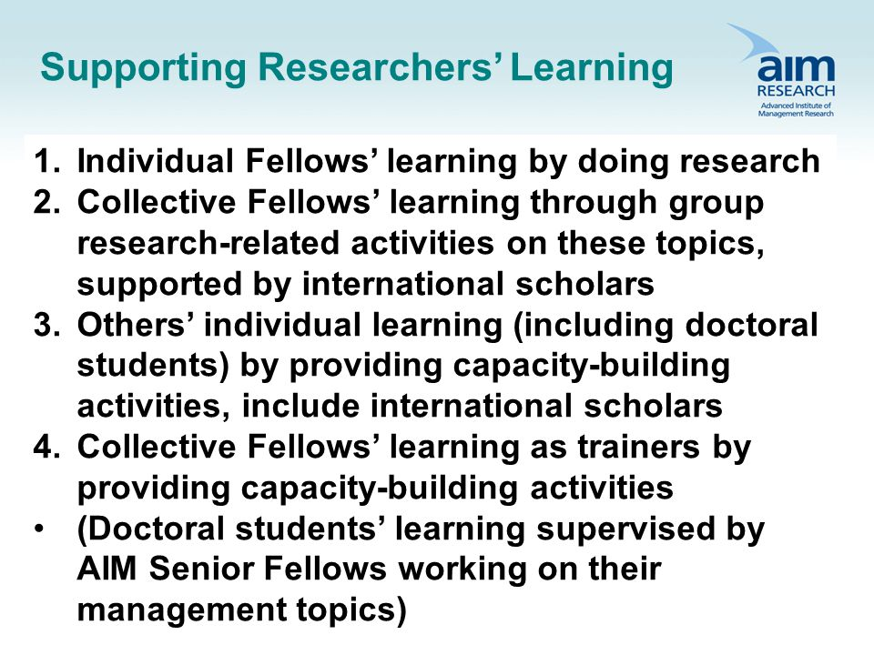Supporting Researchers Learning 1.Individual Fellows learning by doing research 2.Collective Fellows learning through group research-related activities on these topics, supported by international scholars 3.Others individual learning (including doctoral students) by providing capacity-building activities, include international scholars 4.Collective Fellows learning as trainers by providing capacity-building activities (Doctoral students learning supervised by AIM Senior Fellows working on their management topics)