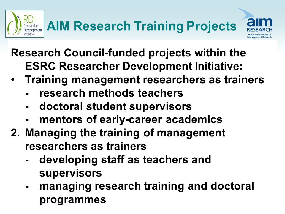 AIM Research Training Projects Research Council-funded projects within the ESRC Researcher Development Initiative: Training management researchers as trainers -research methods teachers -doctoral student supervisors -mentors of early-career academics 2.Managing the training of management researchers as trainers -developing staff as teachers and supervisors -managing research training and doctoral programmes