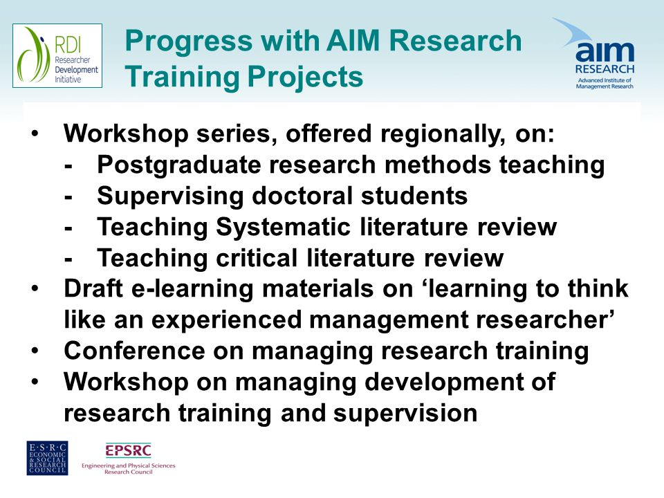 Progress with AIM Research Training Projects Workshop series, offered regionally, on: -Postgraduate research methods teaching -Supervising doctoral students -Teaching Systematic literature review -Teaching critical literature review Draft e-learning materials on learning to think like an experienced management researcher Conference on managing research training Workshop on managing development of research training and supervision