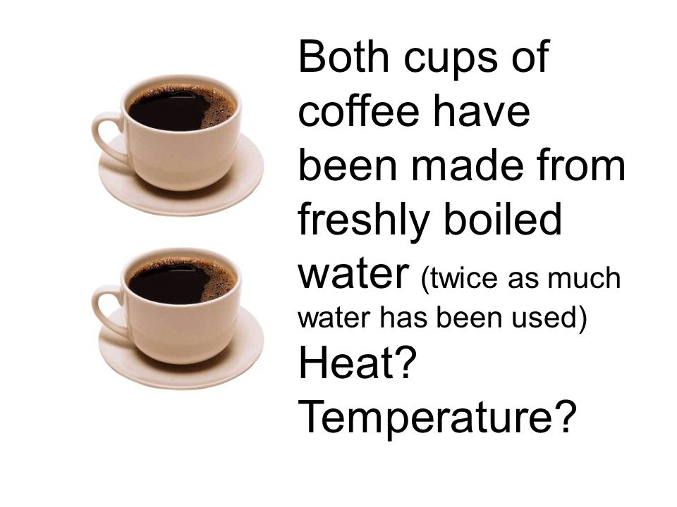 Both cups of coffee have been made from freshly boiled water (twice as much water has been used) Heat.
