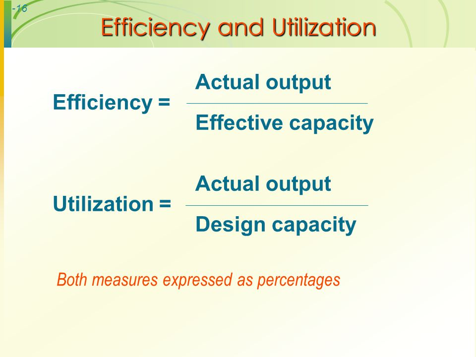 -16 Efficiency and Utilization Actual output Efficiency = Effective capacity Actual output Utilization = Design capacity Both measures expressed as pe