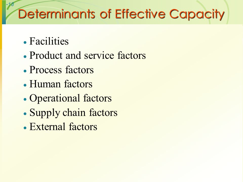 -18 Determinants of Effective Capacity Facilities Product and service factors Process factors Human factors Operational factors Supply chain factors E