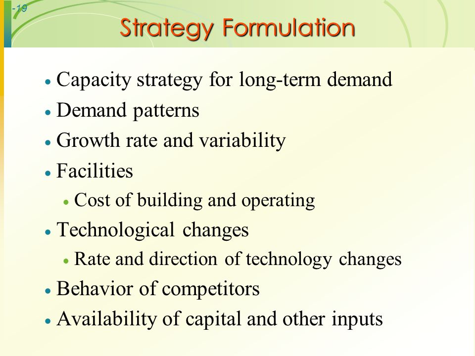 -19 Strategy Formulation Capacity strategy for long-term demand Demand patterns Growth rate and variability Facilities Cost of building and operating