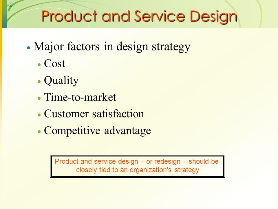 -2 Major factors in design strategy Cost Quality Time-to-market Customer satisfaction Competitive advantage Product and Service Design Product and ser