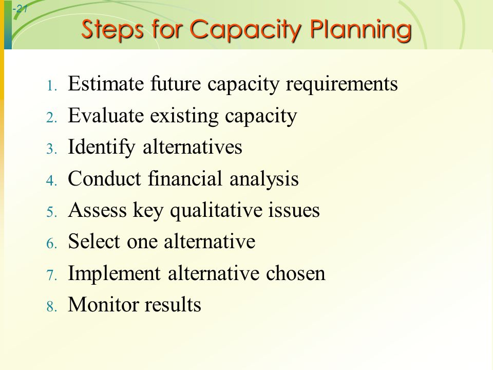 -21 Steps for Capacity Planning 1. Estimate future capacity requirements 2. Evaluate existing capacity 3. Identify alternatives 4. Conduct financial a