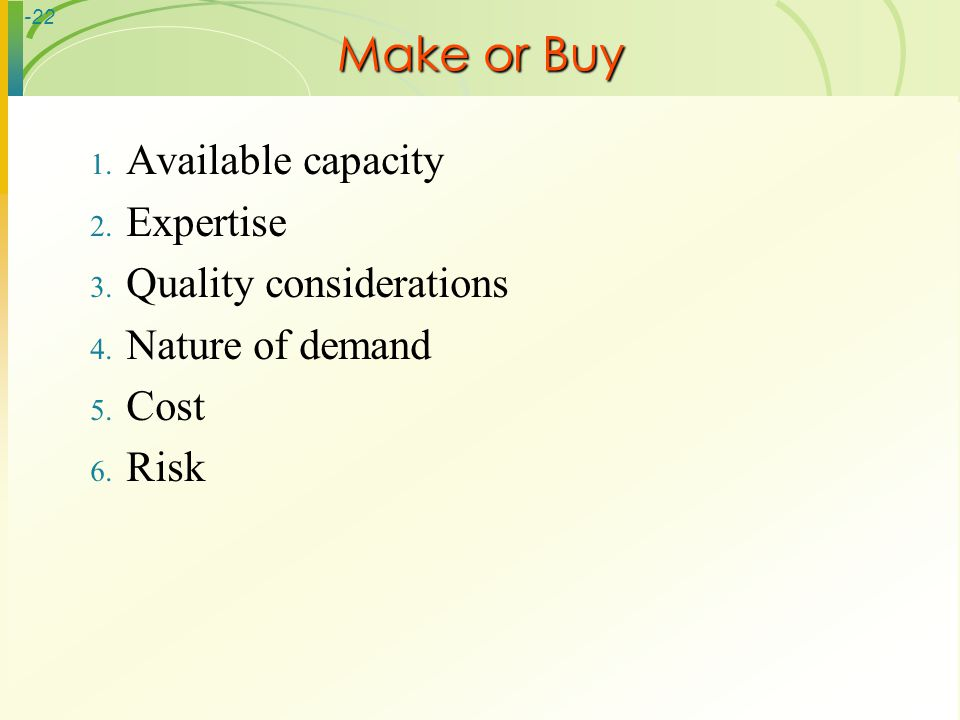 -22 Make or Buy 1. Available capacity 2. Expertise 3. Quality considerations 4. Nature of demand 5. Cost 6. Risk