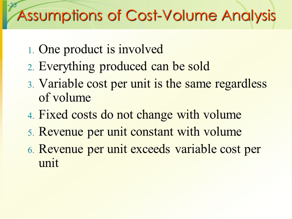 -33 1. One product is involved 2. Everything produced can be sold 3. Variable cost per unit is the same regardless of volume 4. Fixed costs do not cha