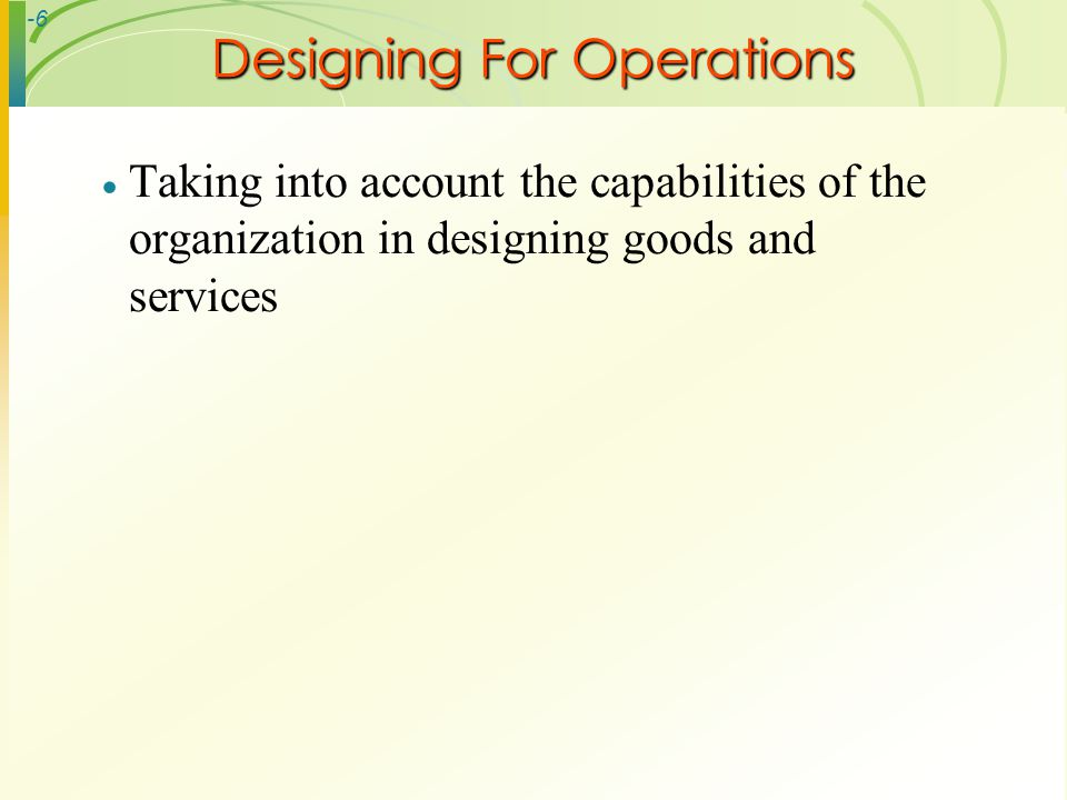-6 Taking into account the capabilities of the organization in designing goods and services Designing For Operations