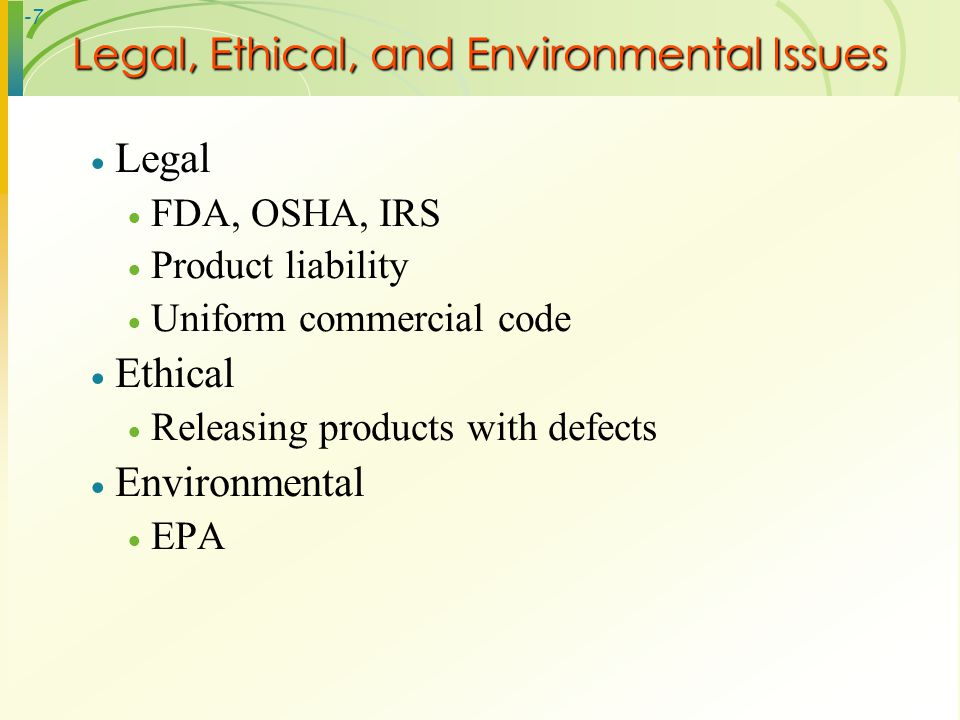 -7 Legal FDA, OSHA, IRS Product liability Uniform commercial code Ethical Releasing products with defects Environmental EPA Legal, Ethical, and Enviro