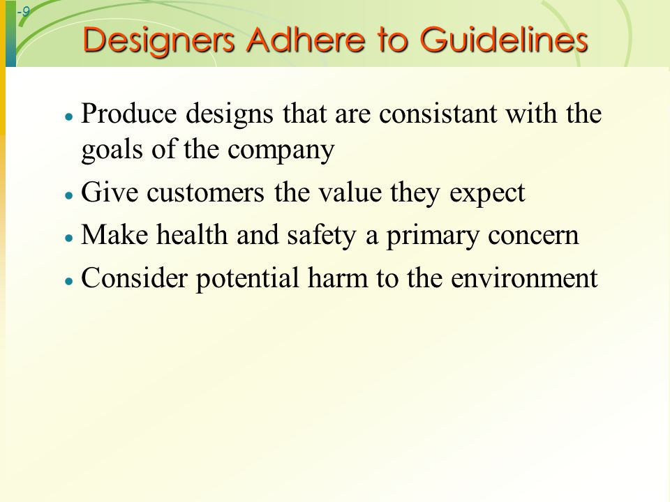 -9 Designers Adhere to Guidelines Produce designs that are consistant with the goals of the company Give customers the value they expect Make health a