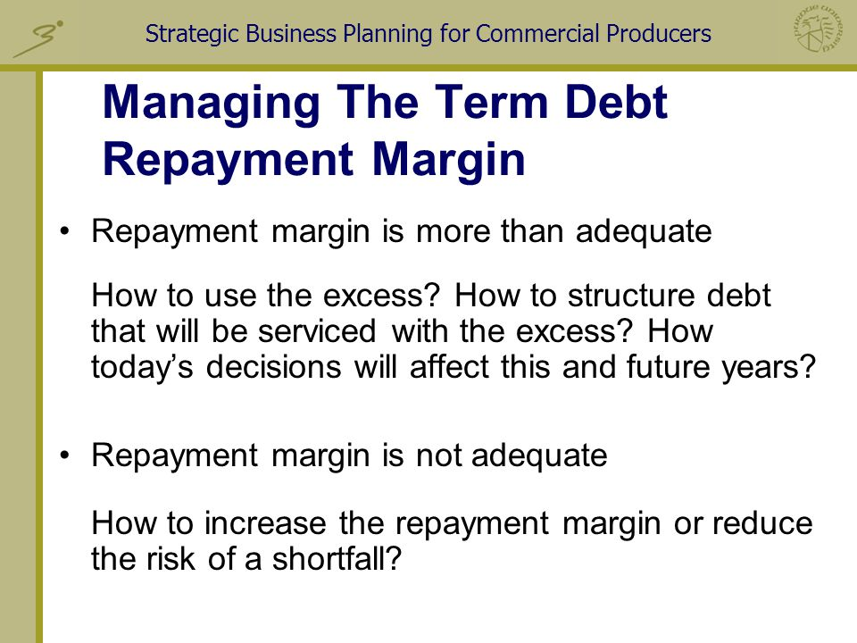 Strategic Business Planning for Commercial Producers Managing The Term Debt Repayment Margin Repayment margin is more than adequate How to use the excess.