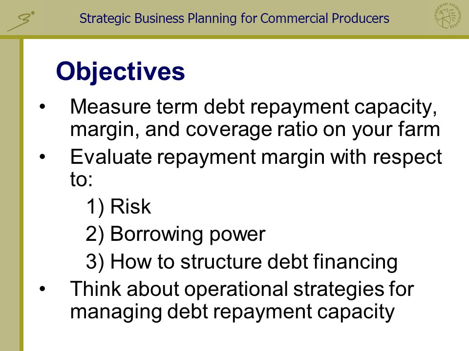 Strategic Business Planning for Commercial Producers Objectives Measure term debt repayment capacity, margin, and coverage ratio on your farm Evaluate repayment margin with respect to: 1) Risk 2) Borrowing power 3) How to structure debt financing Think about operational strategies for managing debt repayment capacity