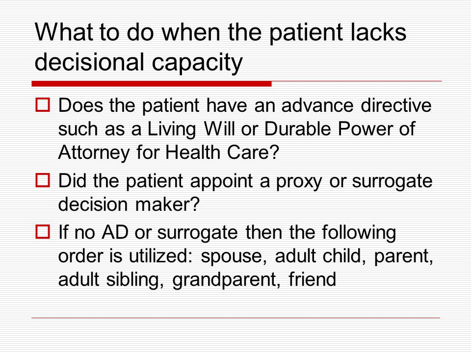 What to do when the patient lacks decisional capacity Does the patient have an advance directive such as a Living Will or Durable Power of Attorney fo