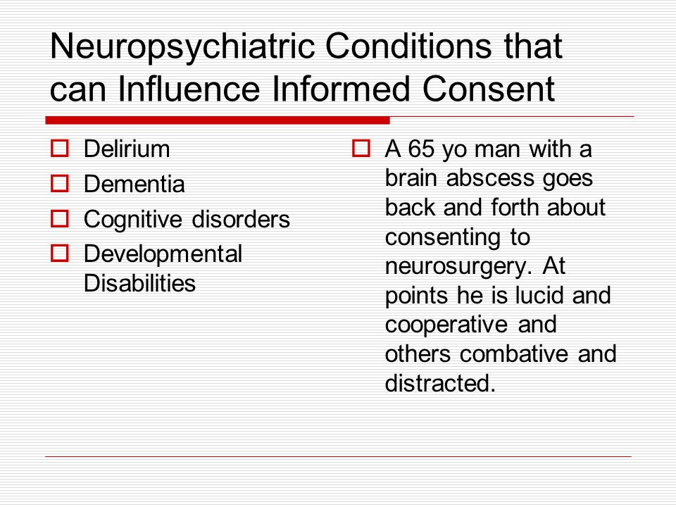 Neuropsychiatric Conditions that can Influence Informed Consent Delirium Dementia Cognitive disorders Developmental Disabilities A 65 yo man with a br