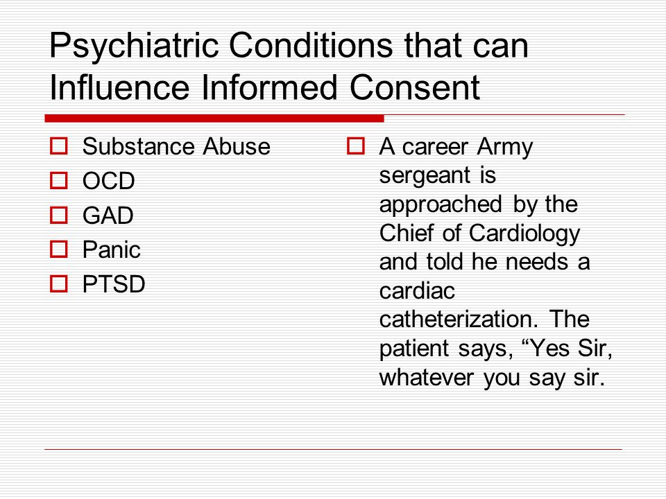 Psychiatric Conditions that can Influence Informed Consent Substance Abuse OCD GAD Panic PTSD A career Army sergeant is approached by the Chief of Car