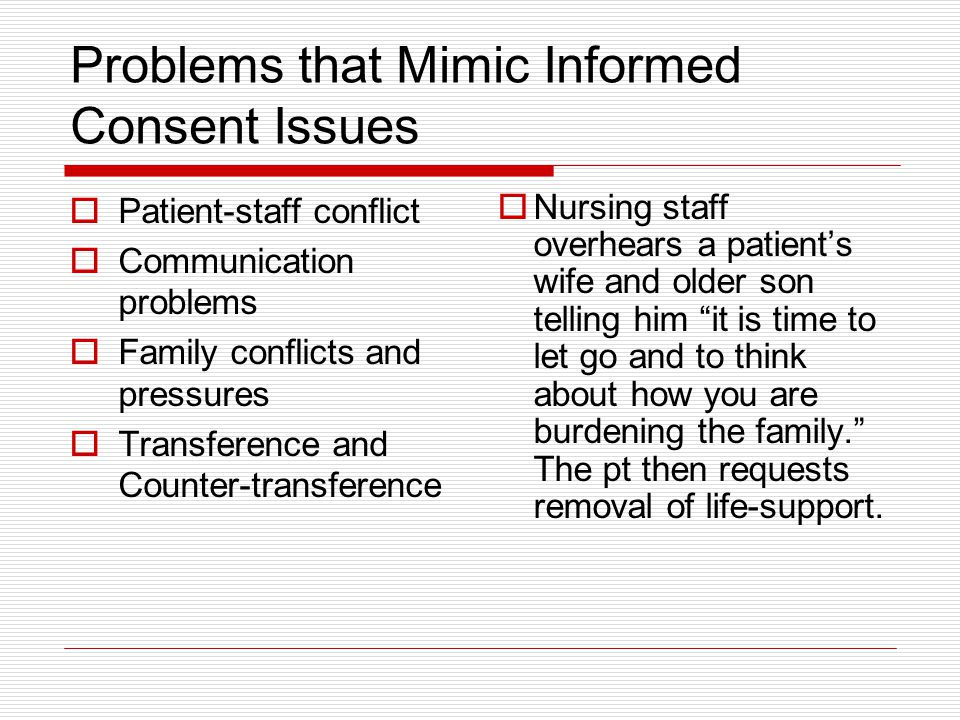 Problems that Mimic Informed Consent Issues Patient-staff conflict Communication problems Family conflicts and pressures Transference and Counter-tran