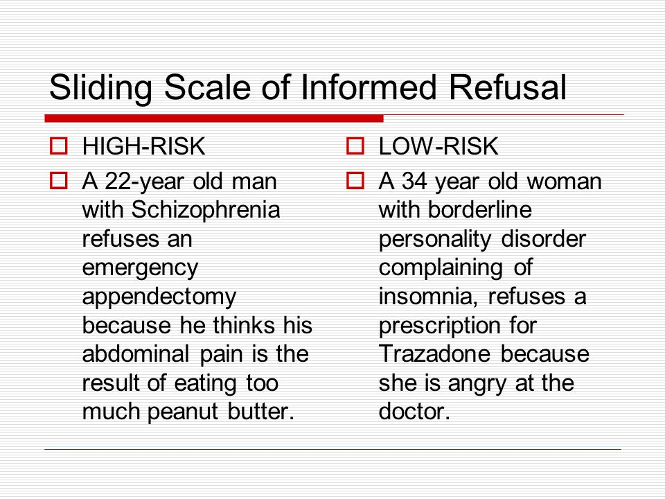 Sliding Scale of Informed Refusal HIGH-RISK A 22-year old man with Schizophrenia refuses an emergency appendectomy because he thinks his abdominal pai